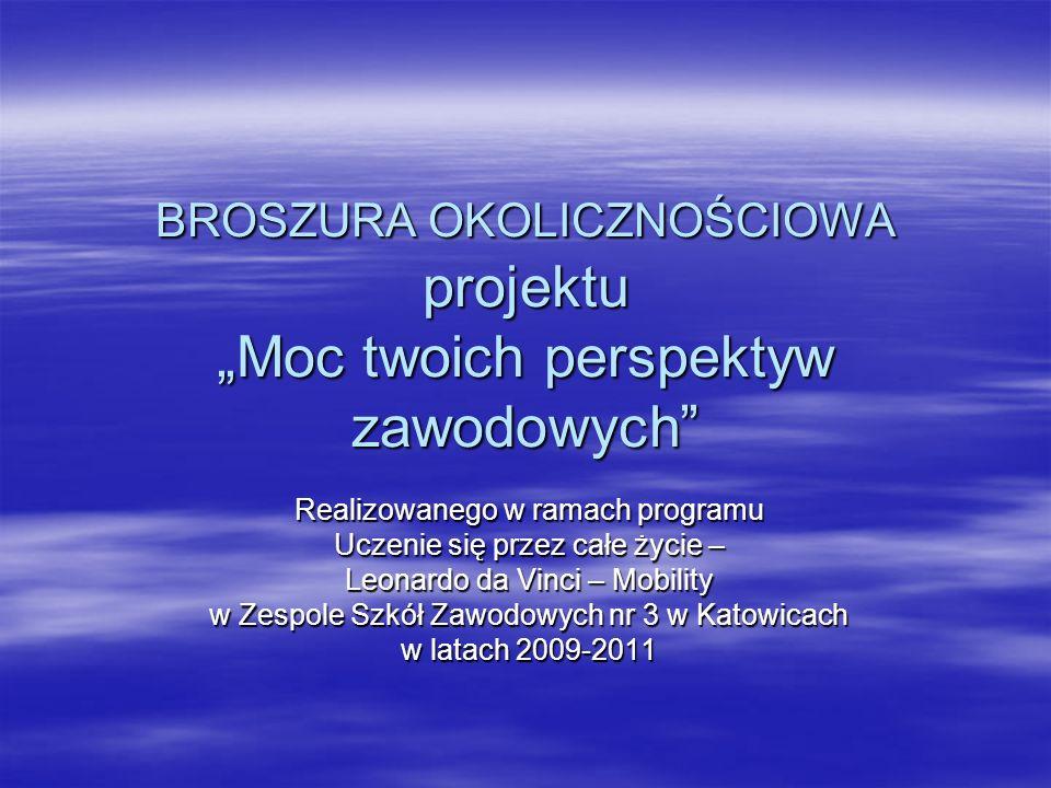 BROSZURA OKOLICZNOŚCIOWA projektu Moc twoich perspektyw zawodowych Realizowanego w ramach programu Uczenie się przez całe życie – Leonardo da Vinci – Mobility w Zespole Szkół Zawodowych nr 3 w Katowicach w latach 2009-2011