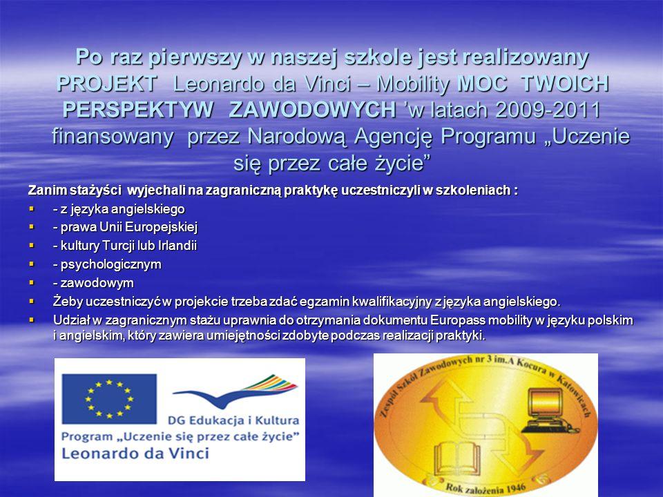 Po raz pierwszy w naszej szkole jest realizowany PROJEKT Leonardo da Vinci – Mobility MOC TWOICH PERSPEKTYW ZAWODOWYCH w latach 2009-2011 finansowany przez Narodową Agencję Programu Uczenie się przez całe życie Zanim stażyści wyjechali na zagraniczną praktykę uczestniczyli w szkoleniach : - z języka angielskiego - z języka angielskiego - prawa Unii Europejskiej - prawa Unii Europejskiej - kultury Turcji lub Irlandii - kultury Turcji lub Irlandii - psychologicznym - psychologicznym - zawodowym - zawodowym Żeby uczestniczyć w projekcie trzeba zdać egzamin kwalifikacyjny z języka angielskiego.