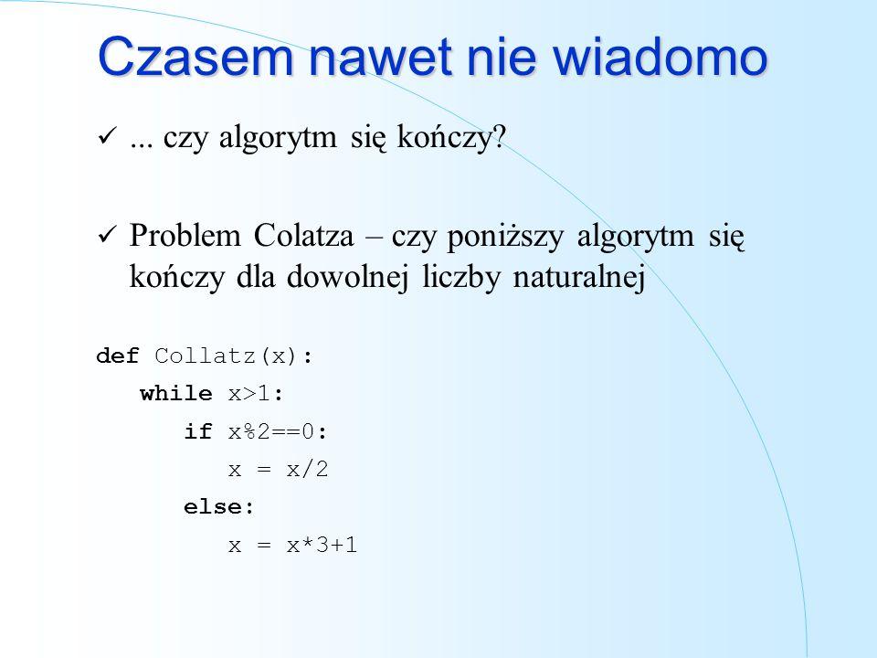 Czasem nawet nie wiadomo... czy algorytm się kończy? Problem Colatza – czy poniższy algorytm się kończy dla dowolnej liczby naturalnej def Collatz(x):