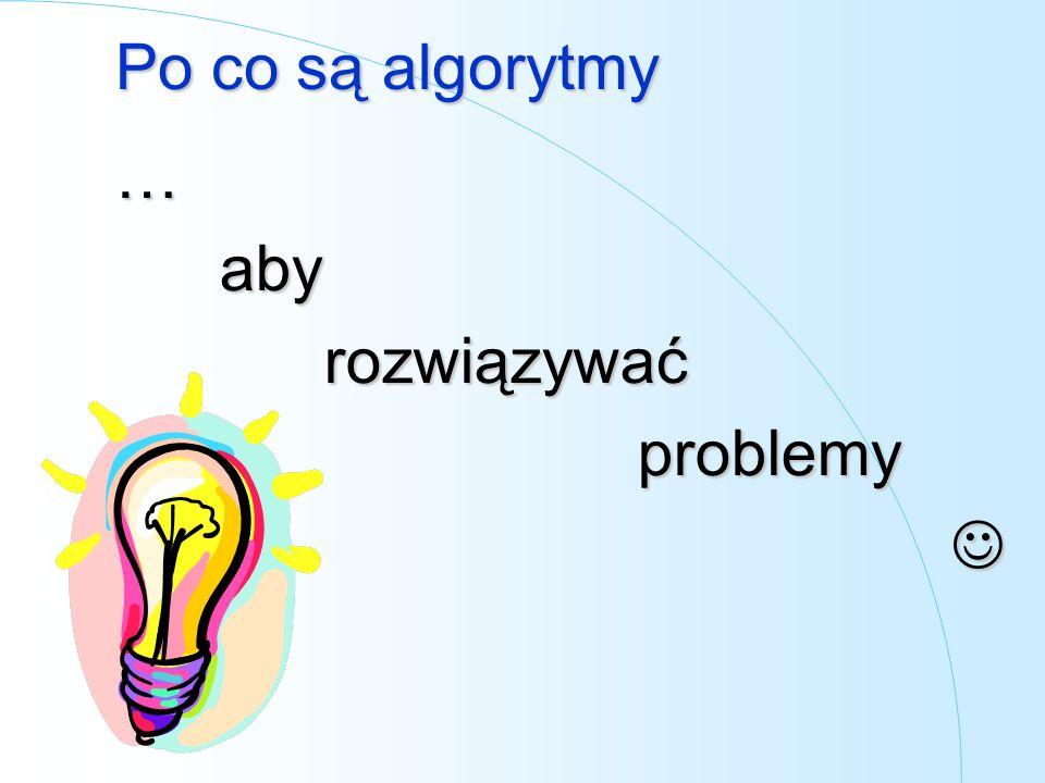 Po co są algorytmy …aby rozwiązywać problemy