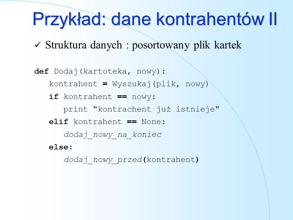 Przykład: dane kontrahentów II Struktura danych : posortowany plik kartek def Dodaj(kartoteka, nowy): kontrahent = Wyszukaj(plik, nowy) if kontrahent