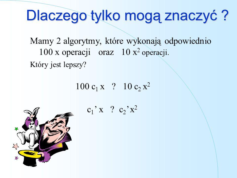 Dlaczego tylko mogą znaczyć ? Mamy 2 algorytmy, które wykonają odpowiednio 100 x operacji oraz 10 x 2 operacji. Który jest lepszy? 100 c 1 x ? 10 c 2
