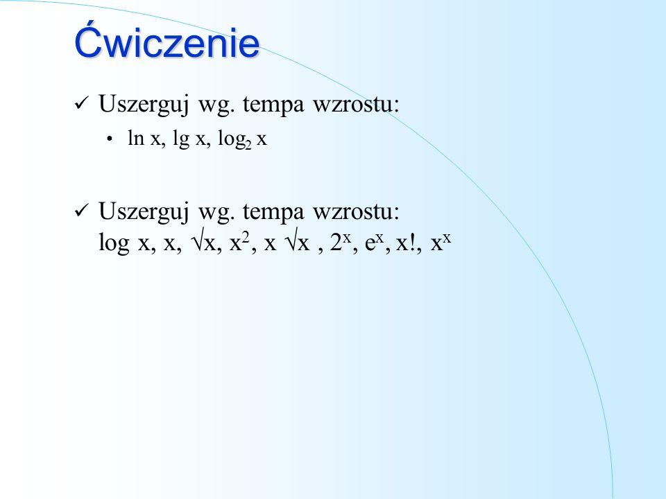 Ćwiczenie Uszerguj wg. tempa wzrostu: ln x, lg x, log 2 x Uszerguj wg. tempa wzrostu: log x, x, x, x 2, x x, 2 x, e x, x!, x x