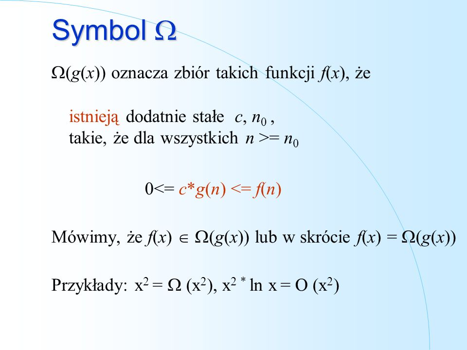 Symbol Symbol (g(x)) oznacza zbiór takich funkcji f(x), że istnieją dodatnie stałe c, n 0, takie, że dla wszystkich n >= n 0 0<= c*g(n) <= f(n) Mówimy