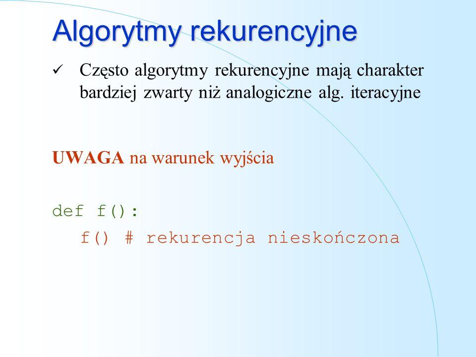 Algorytmy rekurencyjne Często algorytmy rekurencyjne mają charakter bardziej zwarty niż analogiczne alg. iteracyjne UWAGA na warunek wyjścia def f():