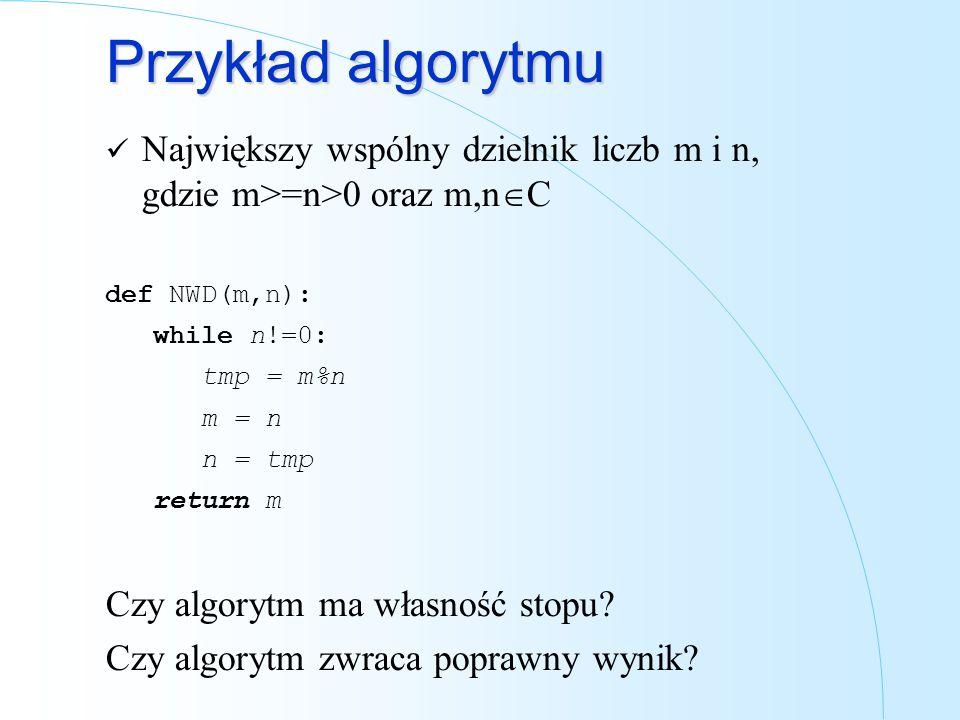 Przykład algorytmu Największy wspólny dzielnik liczb m i n, gdzie m>=n>0 oraz m,n C def NWD(m,n): while n!=0: tmp = m%n m = n n = tmp return m Czy alg