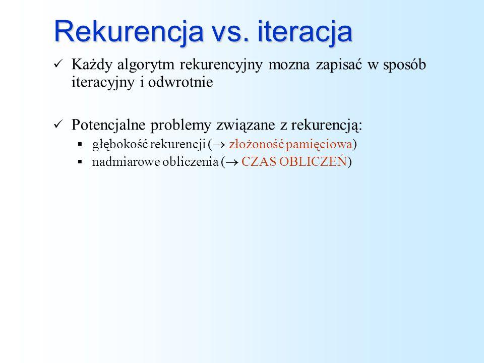 Rekurencja vs. iteracja Każdy algorytm rekurencyjny mozna zapisać w sposób iteracyjny i odwrotnie Potencjalne problemy związane z rekurencją: głębokoś