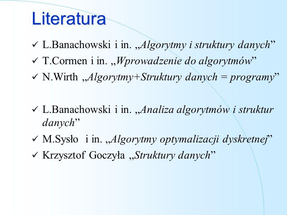 Literatura L.Banachowski i in. Algorytmy i struktury danych T.Cormen i in. Wprowadzenie do algorytmów N.Wirth Algorytmy+Struktury danych = programy L.