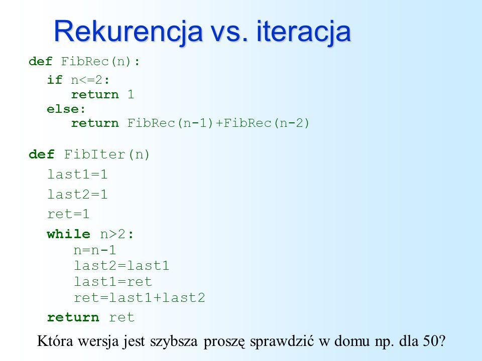 Rekurencja vs. iteracja def FibRec(n): if n<=2: return 1 else: return FibRec(n-1)+FibRec(n-2) def FibIter(n) last1=1 last2=1 ret=1 while n>2: n=n-1 la