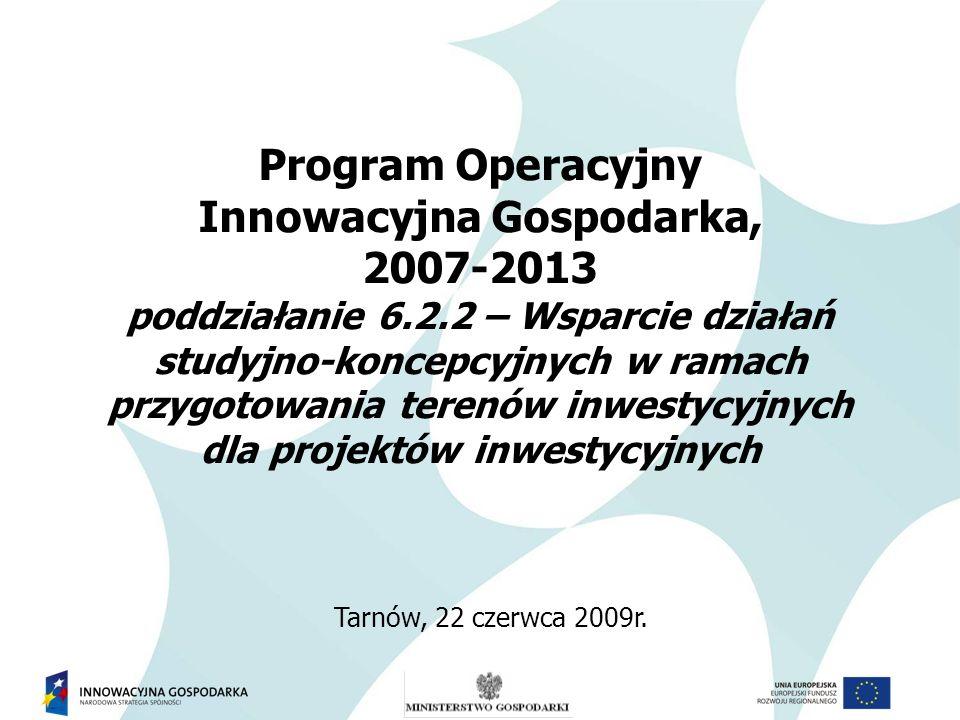 Program Operacyjny Innowacyjna Gospodarka, 2007-2013 poddziałanie 6.2.2 – Wsparcie działań studyjno-koncepcyjnych w ramach przygotowania terenów inwestycyjnych dla projektów inwestycyjnych Tarnów, 22 czerwca 2009r.