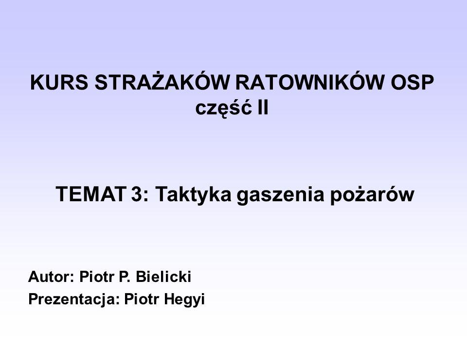 KURS STRAŻAKÓW RATOWNIKÓW OSP część II TEMAT 3: Taktyka gaszenia pożarów Autor: Piotr P. Bielicki Prezentacja: Piotr Hegyi