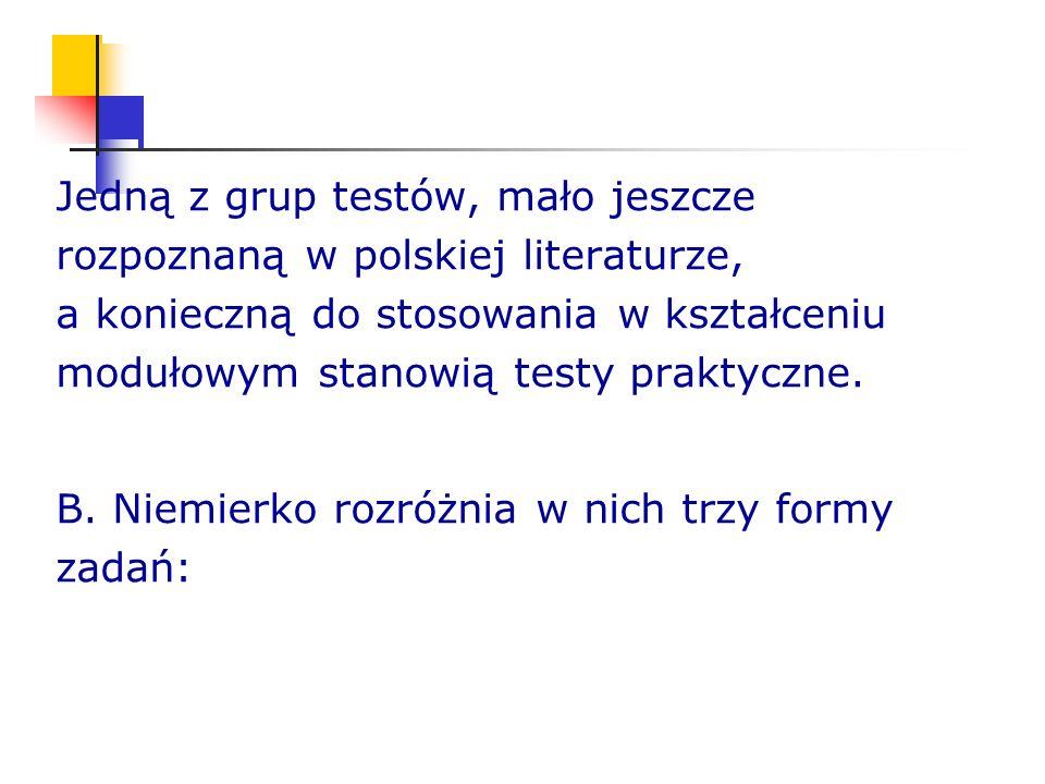 Jedną z grup testów, mało jeszcze rozpoznaną w polskiej literaturze, a konieczną do stosowania w kształceniu modułowym stanowią testy praktyczne. B. N