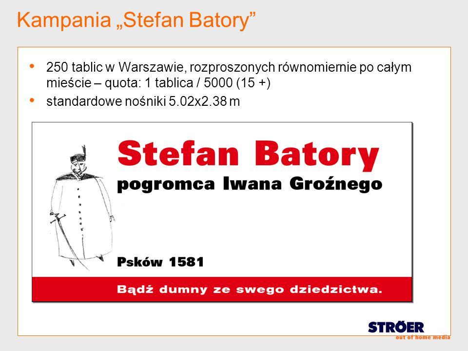 Kampania Stefan Batory 250 tablic w Warszawie, rozproszonych równomiernie po całym mieście – quota: 1 tablica / 5000 (15 +) standardowe nośniki 5.02x2
