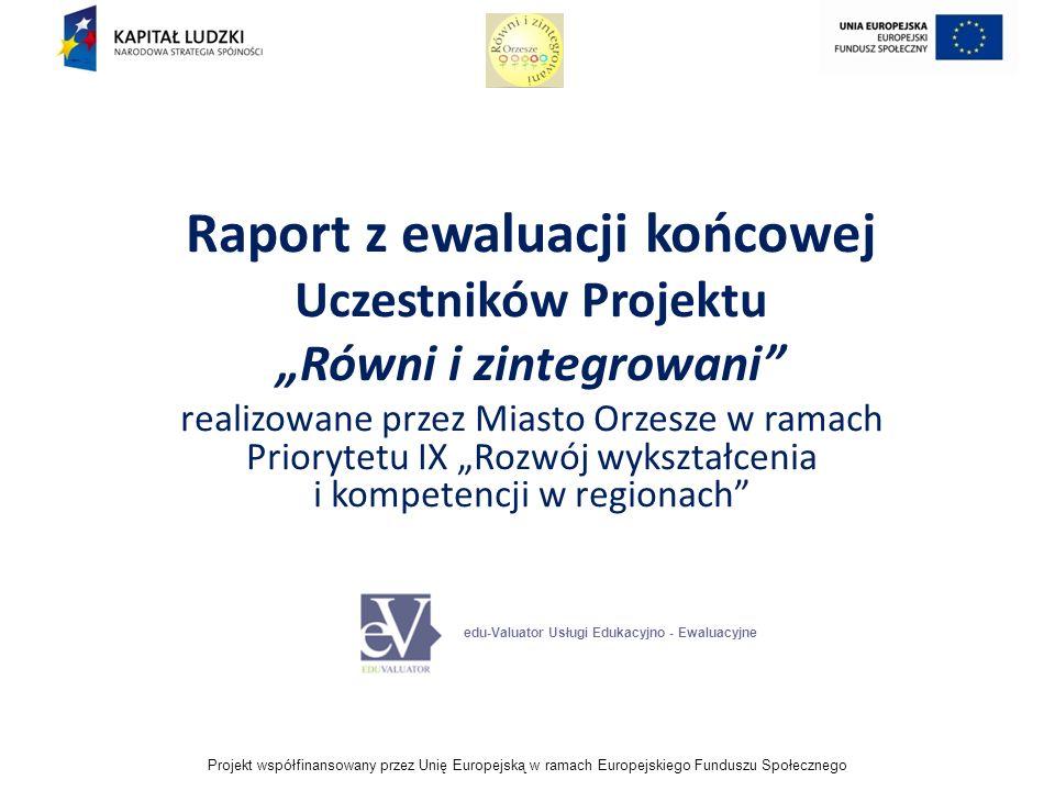 Projekt współfinansowany przez Unię Europejską w ramach Europejskiego Funduszu Społecznego Raport z ewaluacji końcowej Uczestników Projektu Równi i zintegrowani realizowane przez Miasto Orzesze w ramach Priorytetu IX Rozwój wykształcenia i kompetencji w regionach edu-Valuator Usługi Edukacyjno - Ewaluacyjne