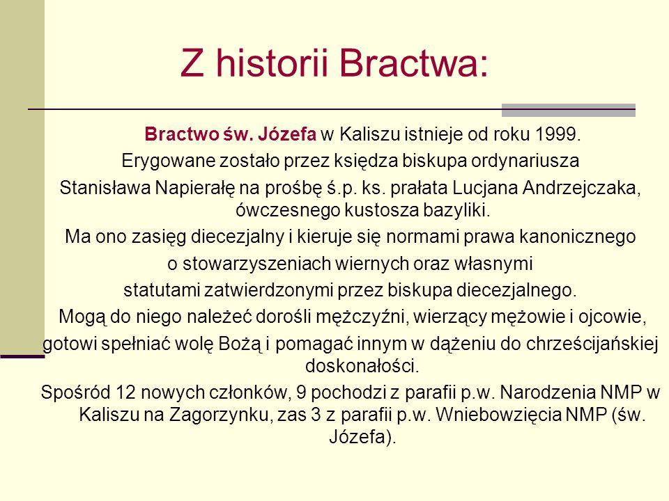Z historii Bractwa: Bractwo św. Józefa w Kaliszu istnieje od roku 1999. Erygowane zostało przez księdza biskupa ordynariusza Stanisława Napierałę na p