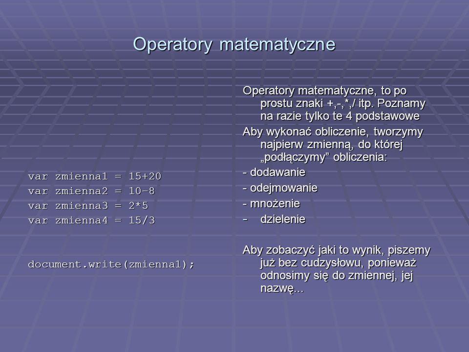 Operatory matematyczne var zmienna1 = 15+20 var zmienna2 = 10–8 var zmienna3 = 2*5 var zmienna4 = 15/3 document.write(zmienna1); Operatory matematyczn