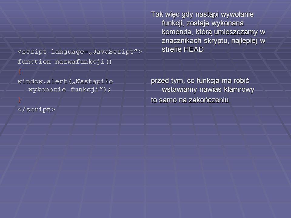 function nazwafunkcji() { window.alert(Nastąpiło wykonanie funkcji); }</script> Tak więc gdy nastąpi wywołanie funkcji, zostaje wykonana komenda, któr