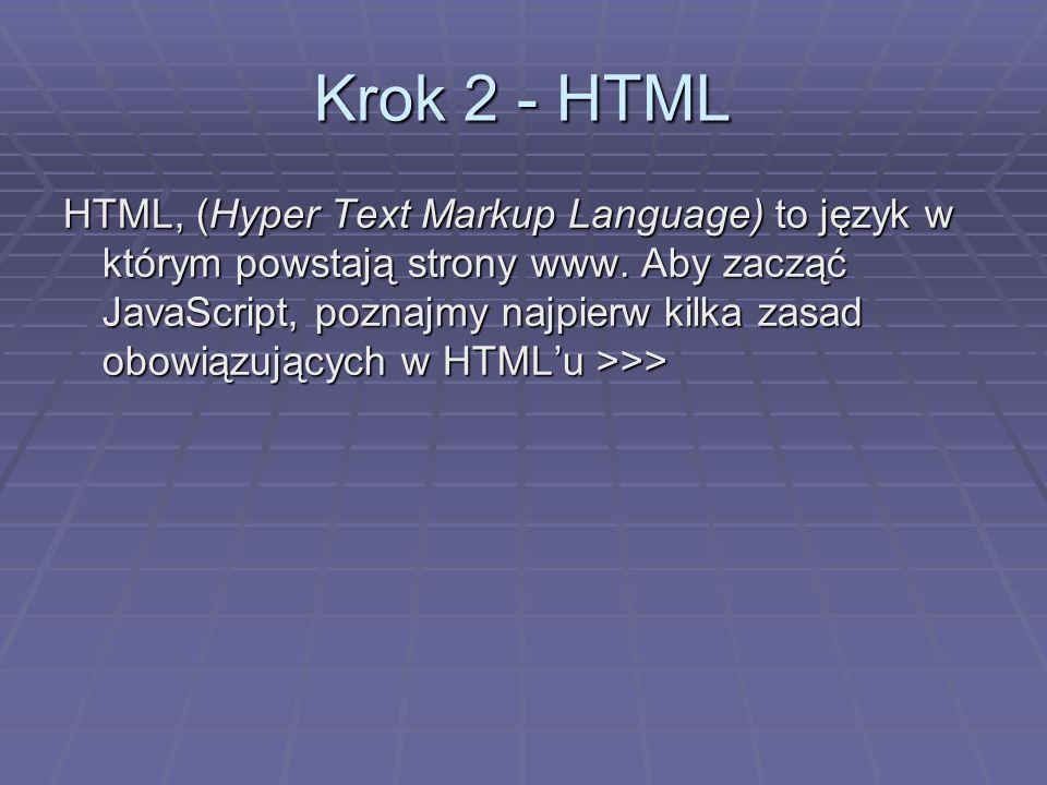 Krok 2 - HTML HTML, (Hyper Text Markup Language) to język w którym powstają strony www. Aby zacząć JavaScript, poznajmy najpierw kilka zasad obowiązuj