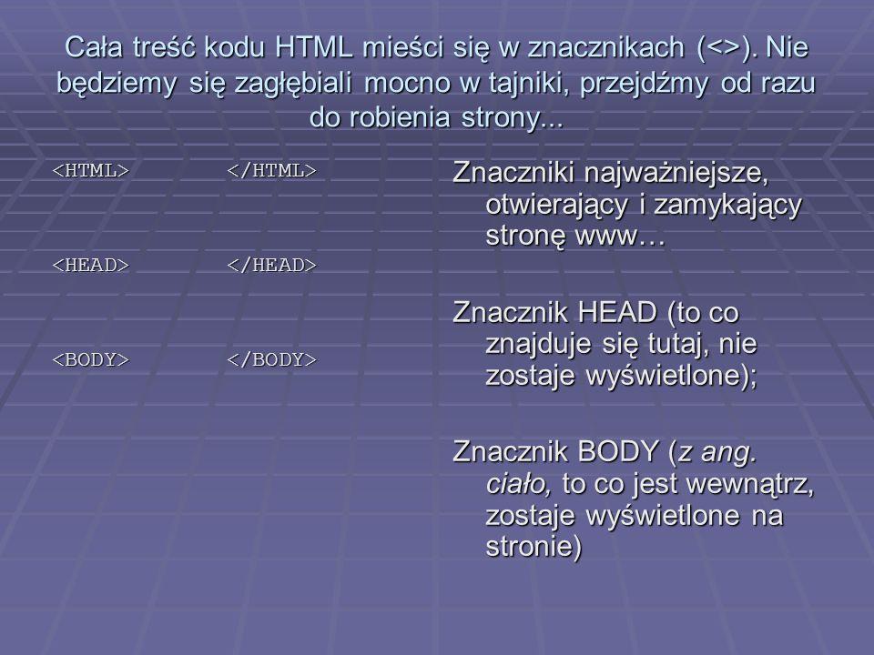 Cała treść kodu HTML mieści się w znacznikach (<>). Nie będziemy się zagłębiali mocno w tajniki, przejdźmy od razu do robienia strony... Znaczniki naj