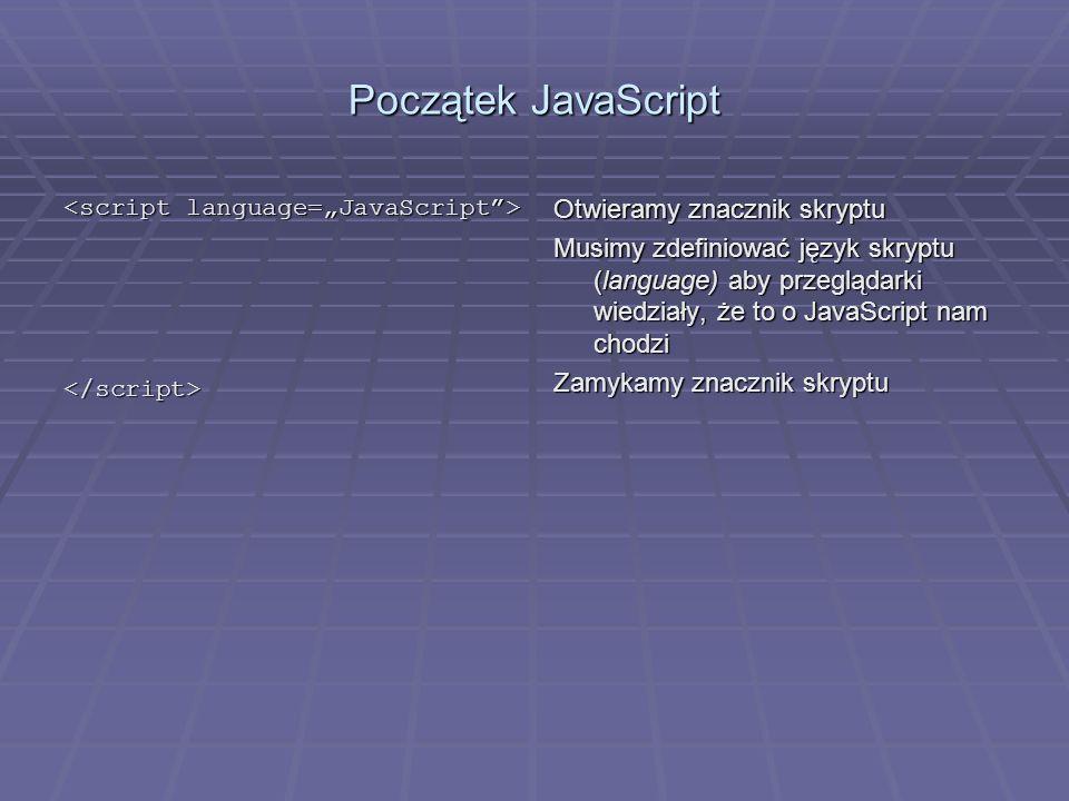 Początek JavaScript </script> Otwieramy znacznik skryptu Musimy zdefiniować język skryptu (language) aby przeglądarki wiedziały, że to o JavaScript na
