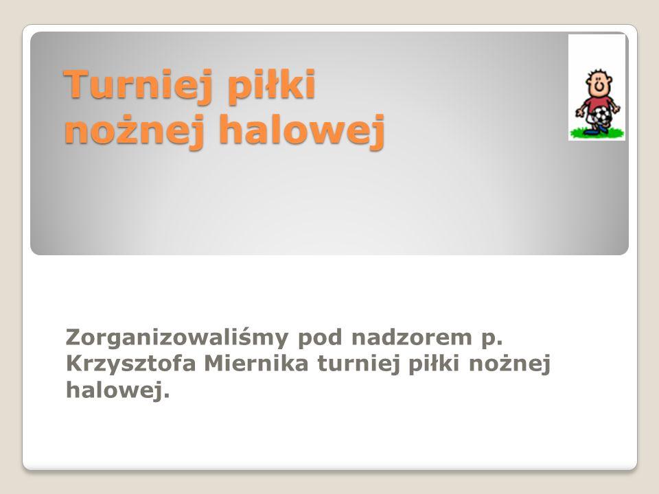 Turniej piłki nożnej halowej Zorganizowaliśmy pod nadzorem p. Krzysztofa Miernika turniej piłki nożnej halowej.