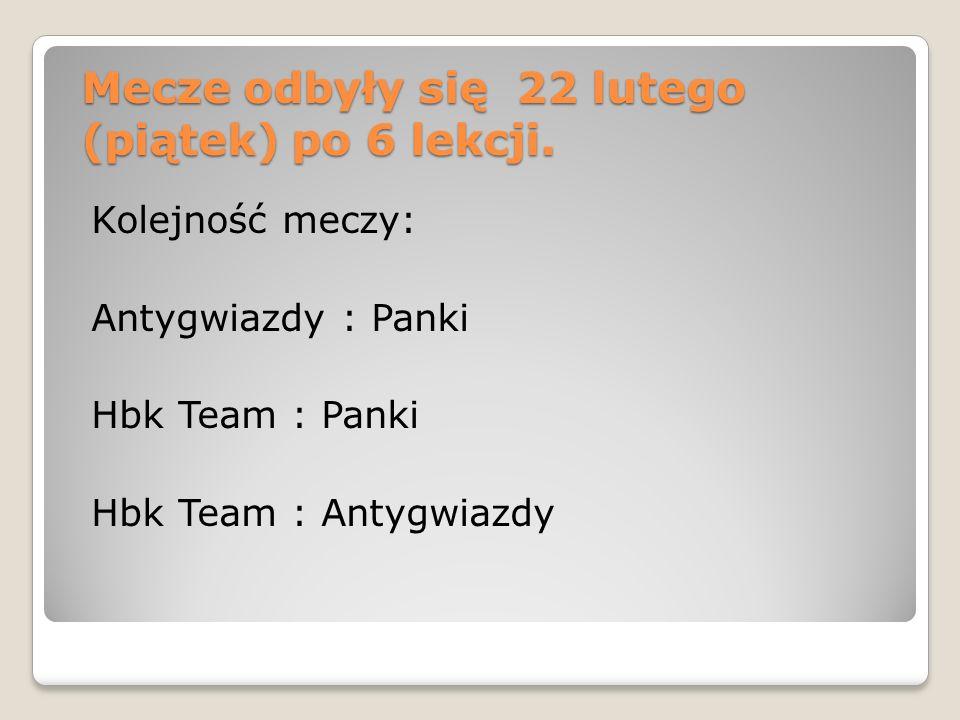 Mecze odbyły się 22 lutego (piątek) po 6 lekcji. Kolejność meczy: Antygwiazdy : Panki Hbk Team : Panki Hbk Team : Antygwiazdy