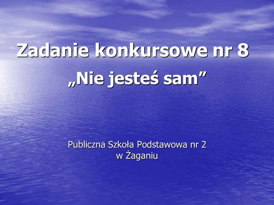 Zadanie konkursowe nr 8 Nie jesteś sam Publiczna Szkoła Podstawowa nr 2 w Żaganiu
