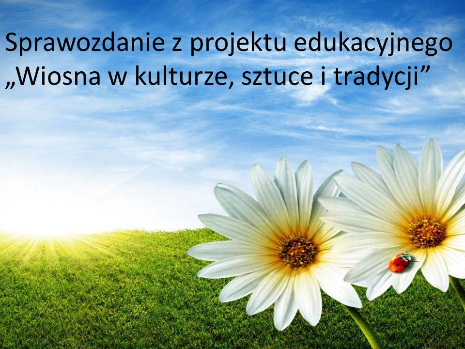 Sprawozdanie z projektu edukacyjnego Wiosna w kulturze, sztuce i tradycji