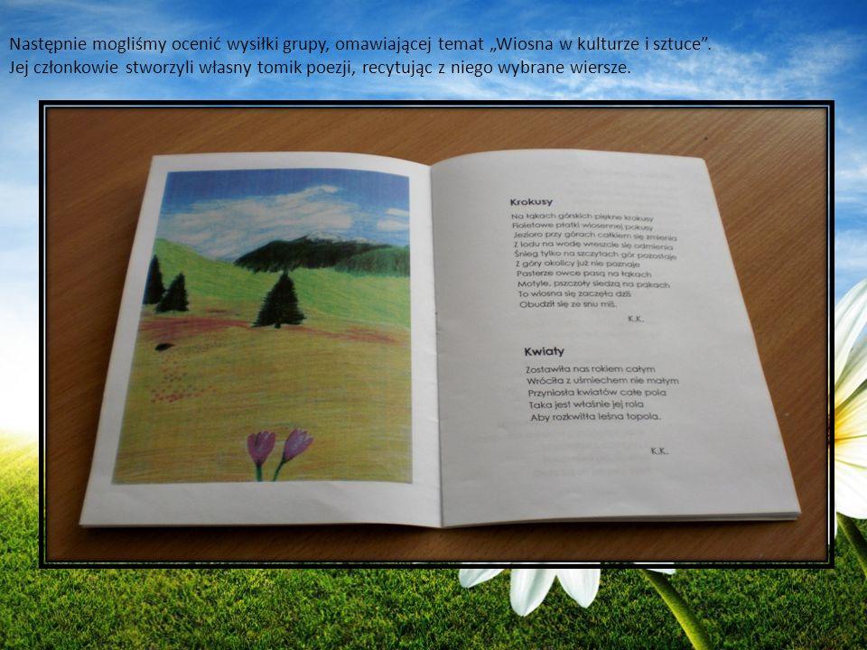 Następnie mogliśmy ocenić wysiłki grupy, omawiającej temat Wiosna w kulturze i sztuce. Jej członkowie stworzyli własny tomik poezji, recytując z niego