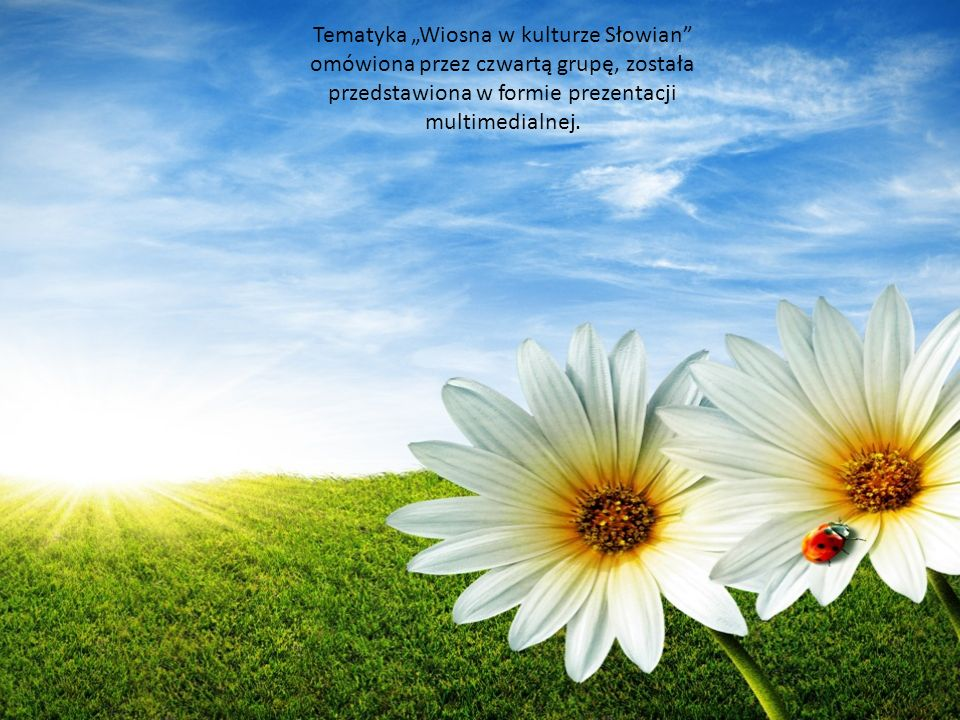 Tematyka Wiosna w kulturze Słowian omówiona przez czwartą grupę, została przedstawiona w formie prezentacji multimedialnej.
