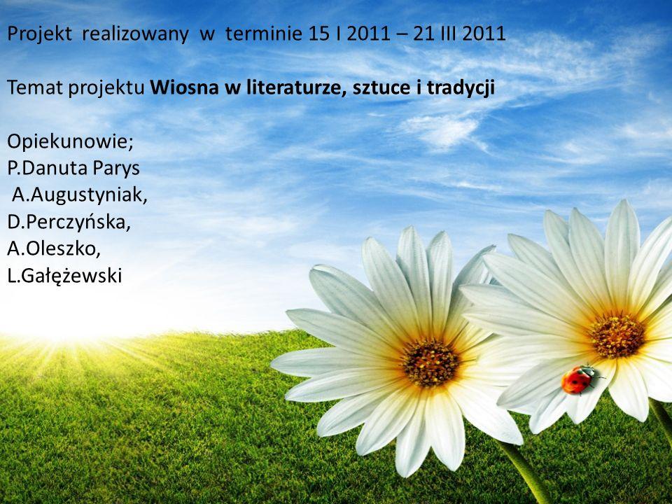 Projekt realizowany w terminie 15 I 2011 – 21 III 2011 Temat projektu Wiosna w literaturze, sztuce i tradycji Opiekunowie; P.Danuta Parys A.Augustynia