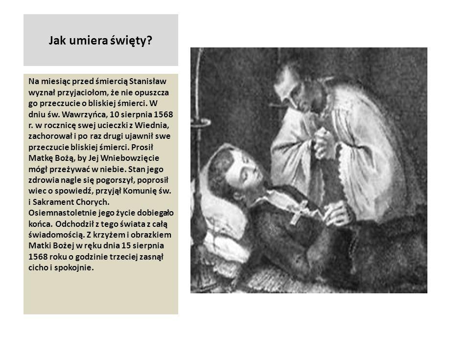 Jak umiera święty? Na miesiąc przed śmiercią Stanisław wyznał przyjaciołom, że nie opuszcza go przeczucie o bliskiej śmierci. W dniu św. Wawrzyńca, 10