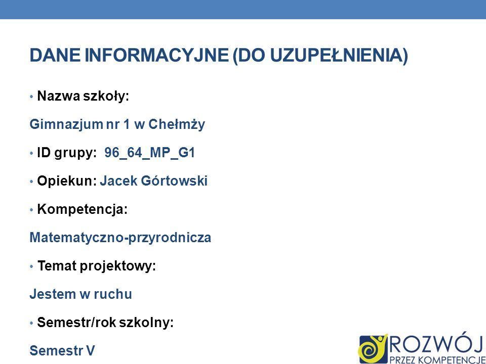 DANE INFORMACYJNE (DO UZUPEŁNIENIA) Nazwa szkoły: Gimnazjum nr 1 w Chełmży ID grupy: 96_64_MP_G1 Opiekun: Jacek Górtowski Kompetencja: Matematyczno-pr