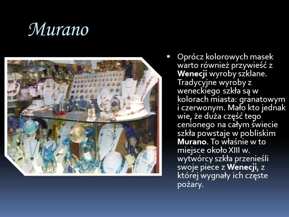 Murano Oprócz kolorowych masek warto również przywieść z Wenecji wyroby szklane. Tradycyjne wyroby z weneckiego szkła są w kolorach miasta: granatowym