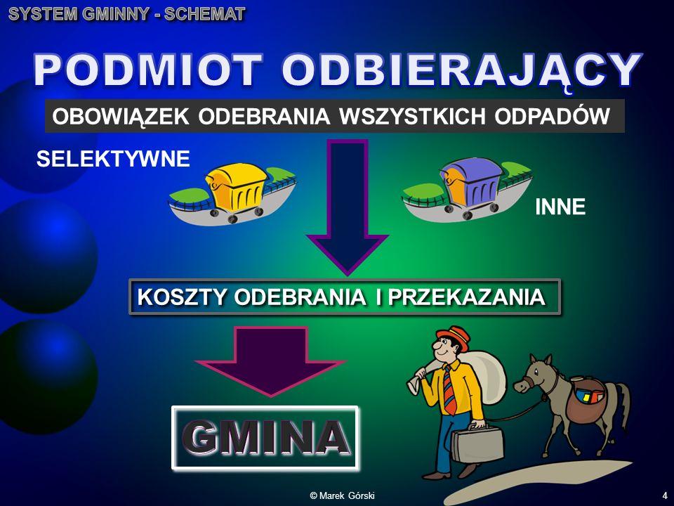 © Marek Górski4 SELEKTYWNE INNE OBOWIĄZEK ODEBRANIA WSZYSTKICH ODPADÓW KOSZTY ODEBRANIA I PRZEKAZANIA