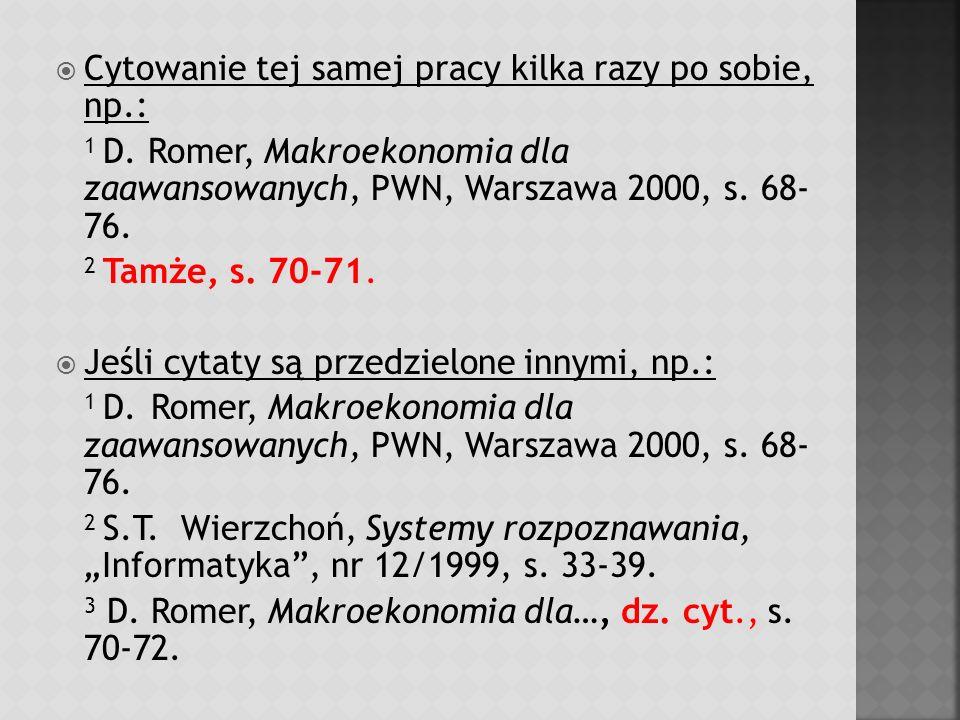 Cytowanie tej samej pracy kilka razy po sobie, np.: 1 D. Romer, Makroekonomia dla zaawansowanych, PWN, Warszawa 2000, s. 68- 76. 2 Tamże, s. 70-71. Je