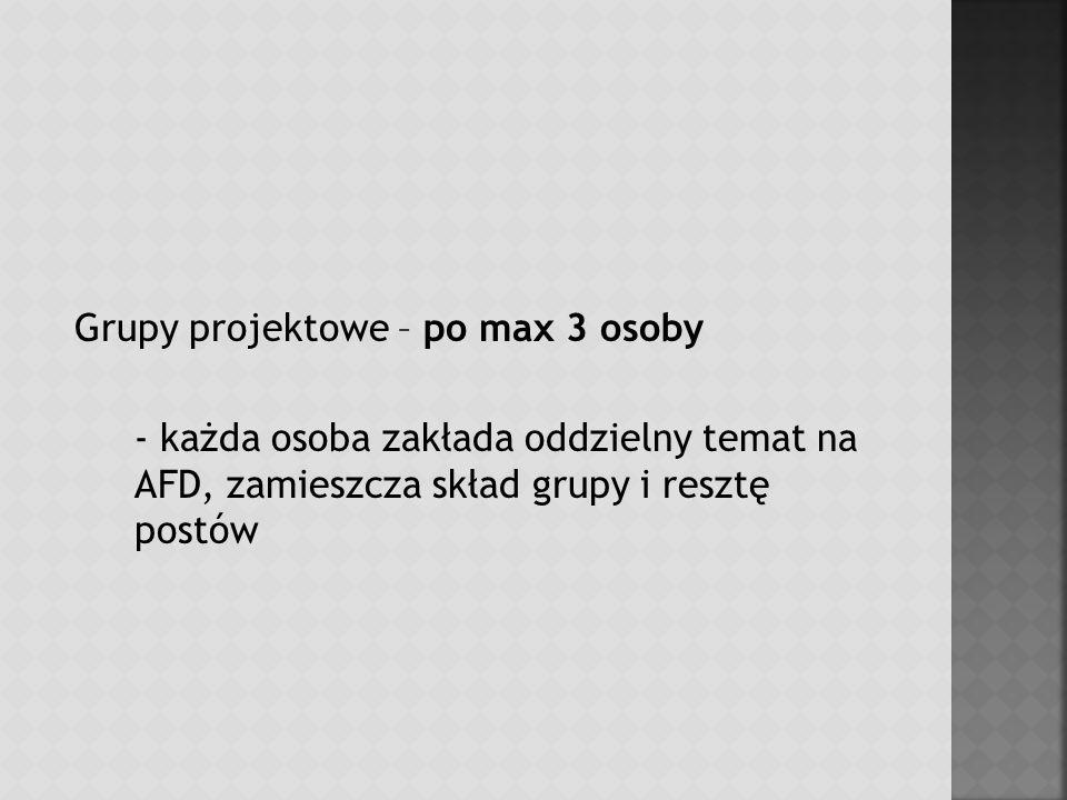 Grupy projektowe – po max 3 osoby - każda osoba zakłada oddzielny temat na AFD, zamieszcza skład grupy i resztę postów