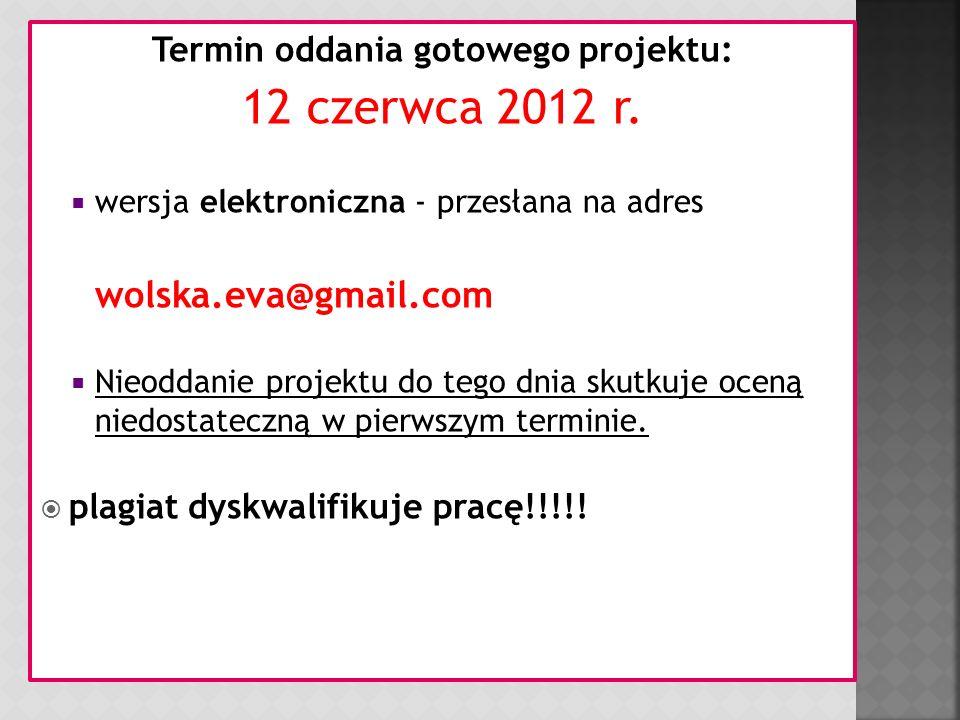 Termin oddania gotowego projektu: 12 czerwca 2012 r. wersja elektroniczna - przesłana na adres wolska.eva@gmail.com Nieoddanie projektu do tego dnia s