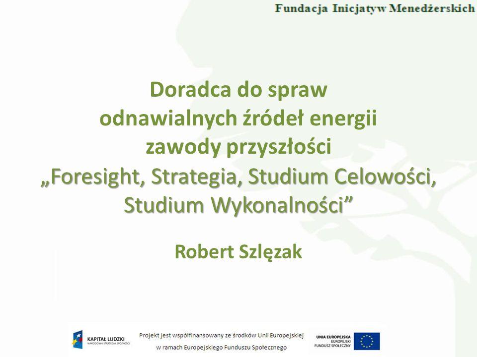 Doradca do spraw odnawialnych źródeł energii zawody przyszłości Robert Szlęzak Foresight, Strategia, Studium Celowości, Studium Wykonalności