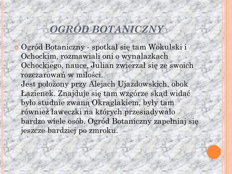 OGRÓD BOTANICZNY Ogród Botaniczny - spotkał się tam Wokulski i Ochockim, rozmawiali oni o wynalazkach Ochockiego, nauce, Julian zwierzał się ze swoich rozczarowań w miłości.