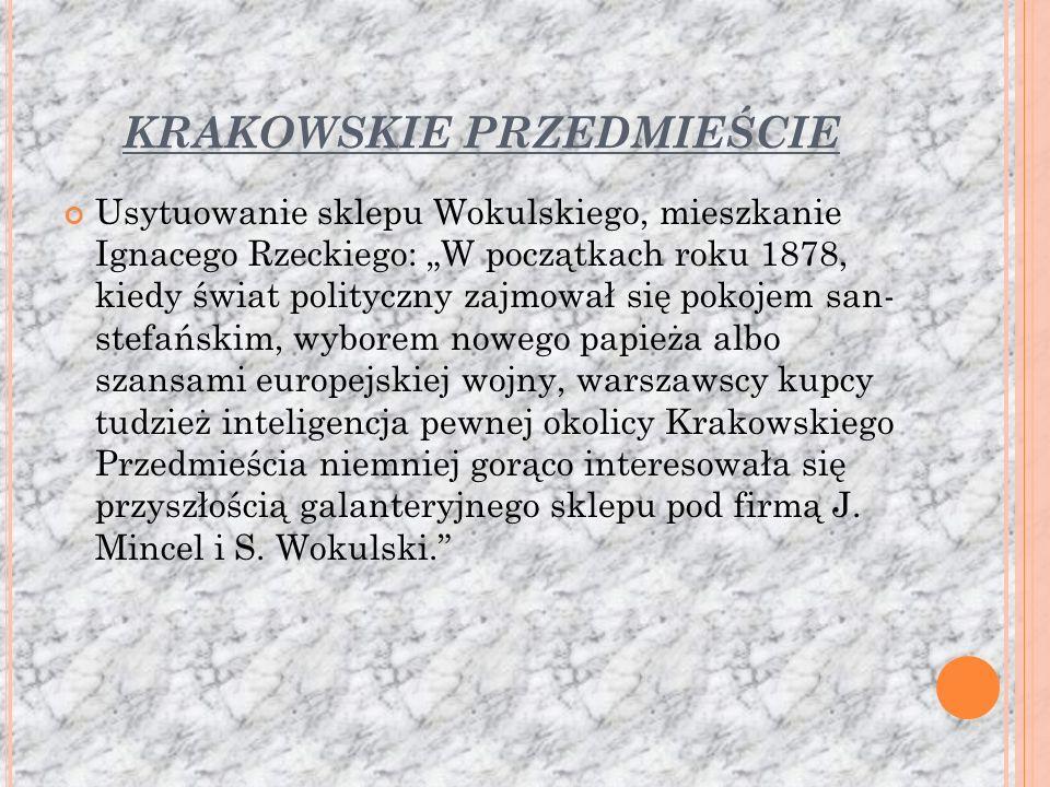 KRAKOWSKIE PRZEDMIEŚCIE Usytuowanie sklepu Wokulskiego, mieszkanie Ignacego Rzeckiego: W początkach roku 1878, kiedy świat polityczny zajmował się pokojem san- stefańskim, wyborem nowego papieża albo szansami europejskiej wojny, warszawscy kupcy tudzież inteligencja pewnej okolicy Krakowskiego Przedmieścia niemniej gorąco interesowała się przyszłością galanteryjnego sklepu pod firmą J.
