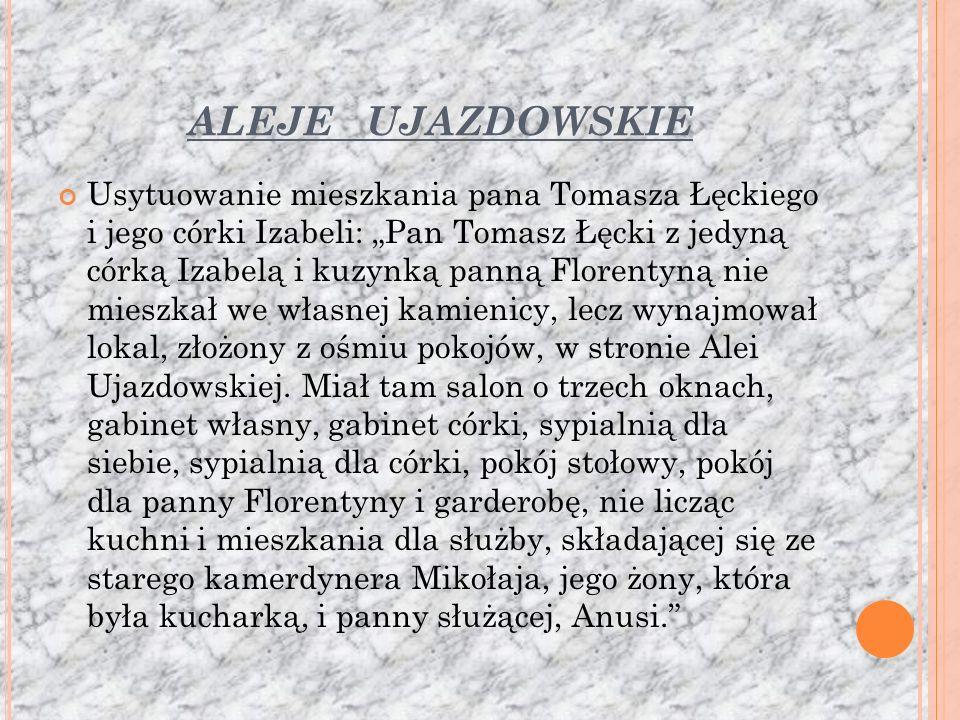 ALEJE UJAZDOWSKIE Usytuowanie mieszkania pana Tomasza Łęckiego i jego córki Izabeli: Pan Tomasz Łęcki z jedyną córką Izabelą i kuzynką panną Florentyną nie mieszkał we własnej kamienicy, lecz wynajmował lokal, złożony z ośmiu pokojów, w stronie Alei Ujazdowskiej.