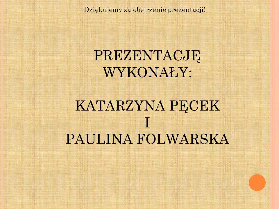 PREZENTACJĘ WYKONAŁY: KATARZYNA PĘCEK I PAULINA FOLWARSKA Dziękujemy za obejrzenie prezentacji!