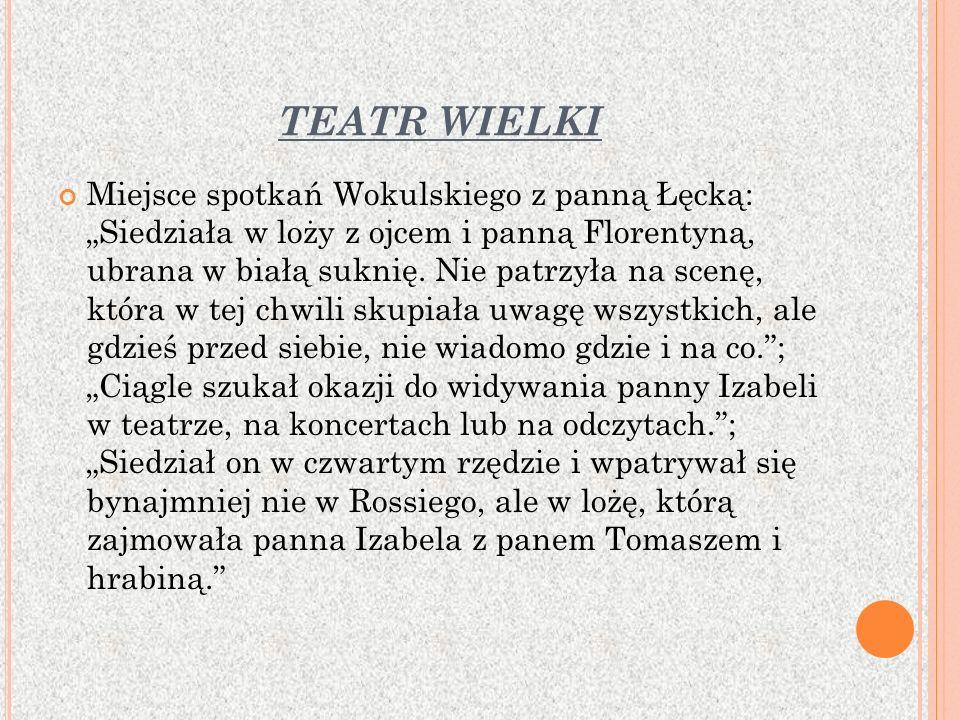 TEATR WIELKI Miejsce spotkań Wokulskiego z panną Łęcką: Siedziała w loży z ojcem i panną Florentyną, ubrana w białą suknię.