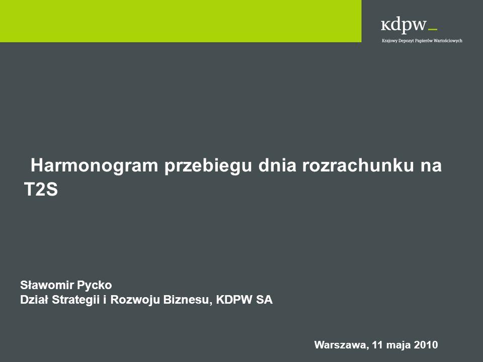 Harmonogram przebiegu dnia rozrachunku na T2S Sławomir Pycko Dział Strategii i Rozwoju Biznesu, KDPW SA Warszawa, 11 maja 2010