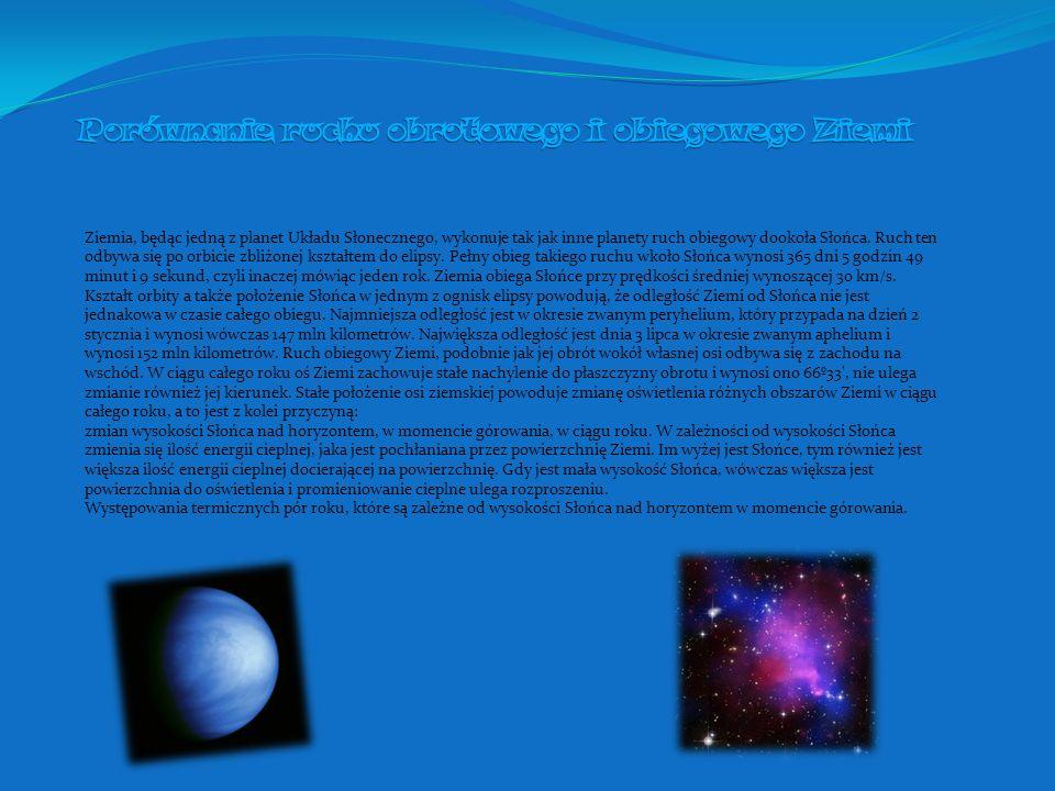 Ziemia, będąc jedną z planet Układu Słonecznego, wykonuje tak jak inne planety ruch obiegowy dookoła Słońca. Ruch ten odbywa się po orbicie zbliżonej