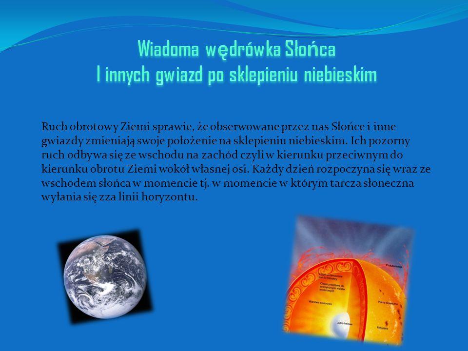 Ruch obrotowy Ziemi sprawie, że obserwowane przez nas Słońce i inne gwiazdy zmieniają swoje położenie na sklepieniu niebieskim. Ich pozorny ruch odbyw