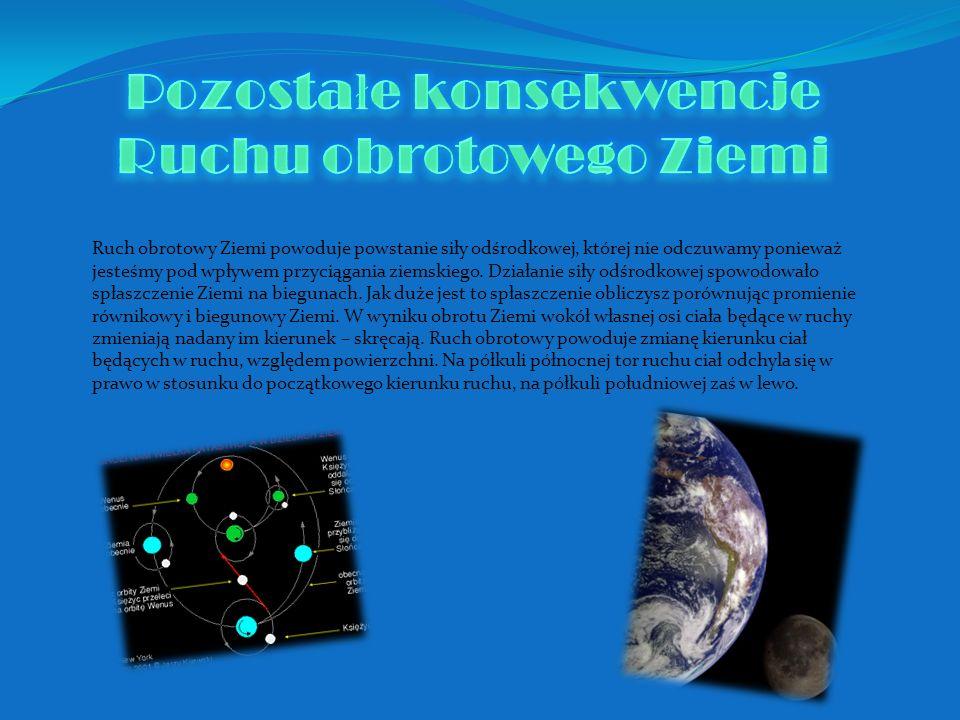 Ruch obrotowy Ziemi powoduje powstanie siły odśrodkowej, której nie odczuwamy ponieważ jesteśmy pod wpływem przyciągania ziemskiego. Działanie siły od