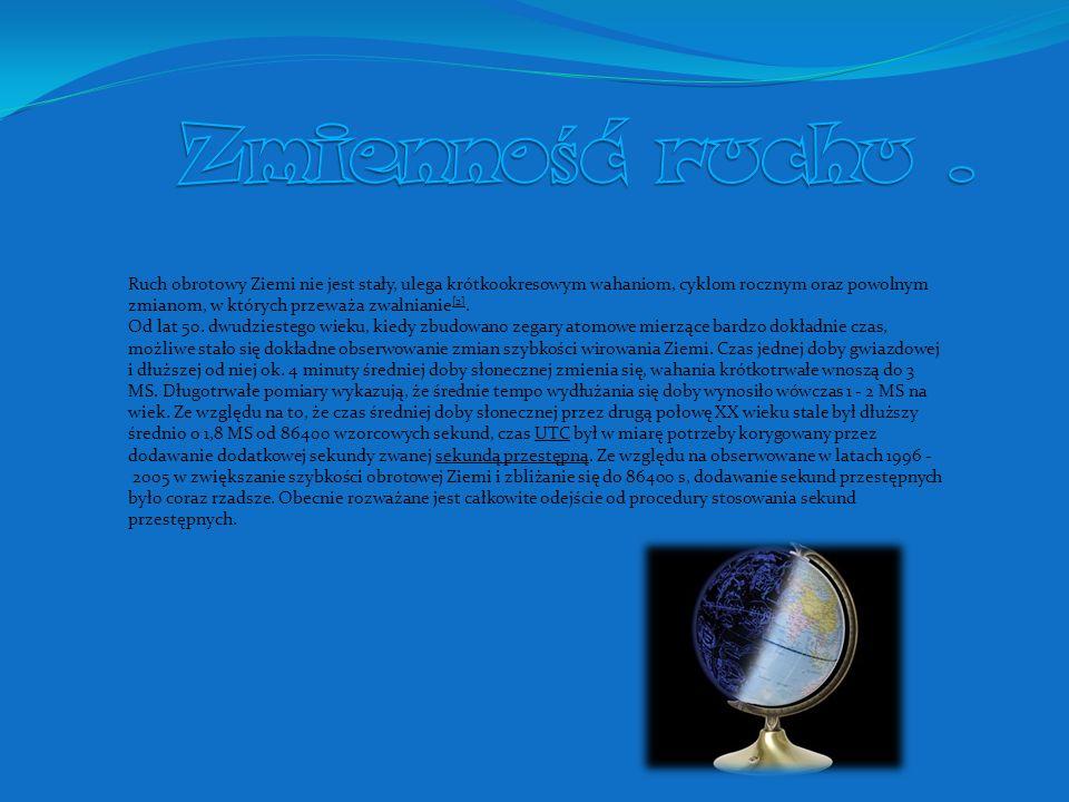 Konsekwencje ruchu obrotowego Ziemi: Wynikające bezpośrednio z ruchu: dobowy ruch sfery niebieskiej ze wschodu na zachód czyli pozorny ruch gwiazd po sklepieniu niebieskim, zamiana dni i nocy i związana z tym rachuba oraz możliwość pomiaru czasu, obrót płaszczyzny wahań wahadła Foucaulta Wynikające z siły odśrodkowej: spłaszczenie Ziemi na biegunach, które wynosi 0,00335 (czyli różnica długości promienia równikowego i biegunowego to ok.
