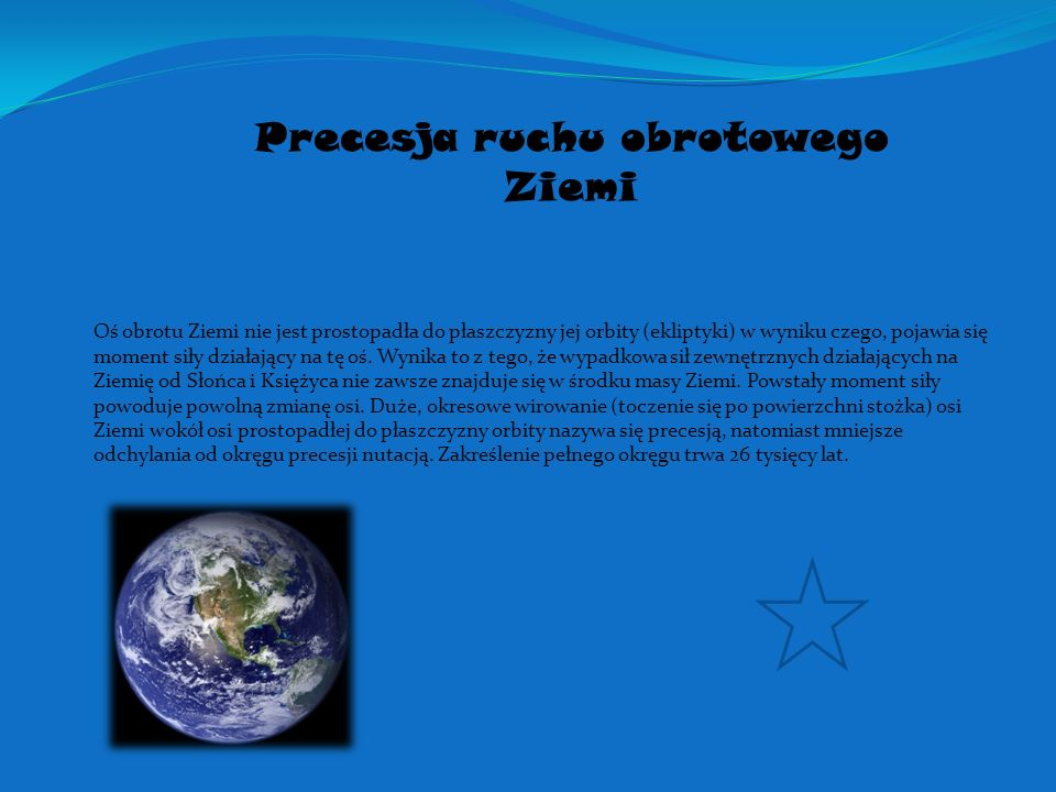 Precesja ruchu obrotowego Ziemi Oś obrotu Ziemi nie jest prostopadła do płaszczyzny jej orbity (ekliptyki) w wyniku czego, pojawia się moment siły dzi